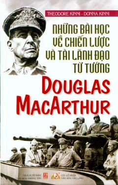 Những Bài Học Về Chiến Lược Và Tài Lãnh Đạo Từ Tướng Douglas Macarthur
