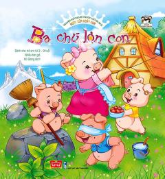 Truyện Kể Cho Bé Trước Giờ Đi Ngủ - Ngày Xửa Ngày Xưa: Ba Chú Lợn Con