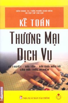 Kế Toán Thương Mại Dịch Vụ - Lý Thuyết, Bài Tập, Bài Giải Mẫu Và Câu Hỏi Trắc Nghiệm