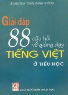 Giải đáp 88 câu hỏi về giảng dạy Tiếng Việt ở Tiểu học