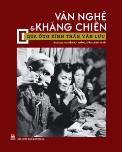 Văn Nghệ & Kháng Chiến Qua Ống Kính Trần Văn Lưu