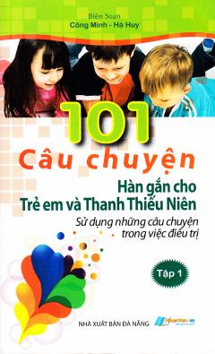 101 Câu Chuyện Hàn Gắn Cho Trẻ Em Và Thanh Thiếu Niên - Tập 1
