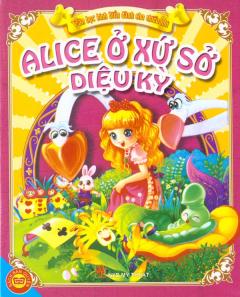 Alice Ở Xứ Sở Diệu Kỳ - Văn Học Kinh Điển Danh Cho Thiếu Nhi
