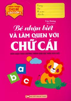 Hành Trang Cho Bé Vào Lớp 1 - Bé Nhận Biết Và Làm Quen Với Chữ Cái