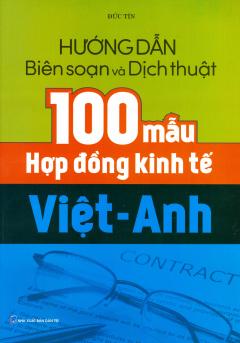 Hướng Dẫn Biên Soạn Và Dịch Thuật 100 Mẫu Hợp Đồng Kinh Tế Việt - Anh