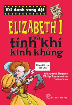 Nổi Danh Vang Dội - Elizabeth I Và Tính Khí Kinh Khủng