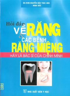 Hỏi Đáp Về Răng Và Các Bệnh Răng Miệng - Hãy Là Bác Sĩ Của Chính Mình