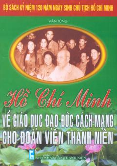 Bộ Sách Kỷ Niệm 120 Năm Ngày Sinh Chủ Tịch Hồ Chí Minh - Hồ Chí Minh Về Giáo Dục Đạo Đức Cách Mạng Cho Đoàn Viên Thanh Niên