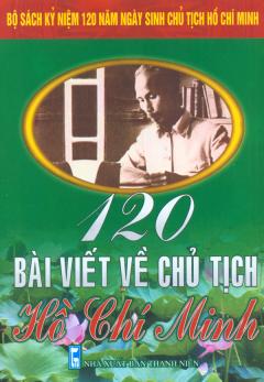 Bộ Sách Kỷ Niệm 120 Năm Ngày Sinh Chủ Tịch Hồ Chí Minh - 120 Bài Viết Về Chủ Tịch Hồ Chí Minh