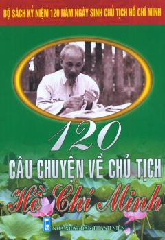 Bộ Sách Kỷ Niệm 120 Năm Ngày Sinh Chủ Tịch Hồ Chí Minh - 120 Câu Chuyện Về Chủ Tịch Hồ Chí Minh