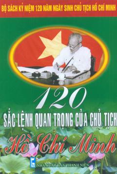 Bộ Sách Kỷ Niệm 120 Năm Ngày Sinh Chủ Tịch Hồ Chí Minh - 120 Sắc Lệnh Quan Trọng Của Chủ Tịch Hồ Chí Minh