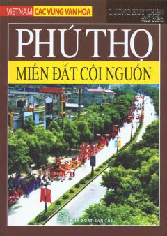 Việt Nam Các Vùng Văn Hóa - Phú Thọ - Miền Đất Cội Nguồn