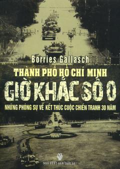 Thành Phố Hồ Chí Minh - Giờ Khắc Số 0 - Những Phóng Sự Về Kết Thúc Cuộc Chiến Tranh 30 Năm