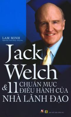 Jack Welch & 11 Chuẩn Mực Điều Hành Của Nhà Lãnh Đạo (Tái Bản 2019)