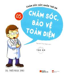 Chăm Sóc Sức Khỏe Trẻ Em - Tập 5: Chăm Sóc, Bảo Vệ Toàn Diện