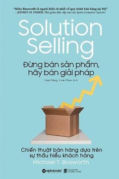 Solution Selling - Đừng Bán Sản Phẩm, Hãy Bán Giải Pháp