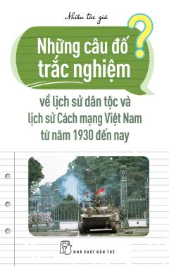 Những Câu Đố Trắc Nghiệm Về Lịch Sử Dân Tộc Và Lịch Sử Cách Mạng Việt Nam Từ Năm 1930 Đến Nay