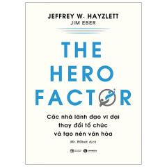The Hero Factor - Các Nhà Lãnh Đạo Vĩ Đại Thay Đổi Tổ Chức Và Tạo Nên Văn Hóa