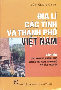 Địa Lí Các Tỉnh Và Thành Phố Việt Nam - Tập 4: Các Tỉnh Và Thành Phố Duyên Hải Nam Trung Bộ Và Tây Nguyên