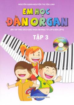 Em Học Đàn Organ - Tập 3 - Kèm 1 Đĩa CD (Bài Tập Theo Sách Giáo Khoa Âm Nhạc Từ Lớp 6 Đến Lớp 9)