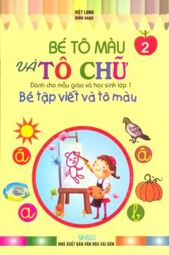 Bé Tập Viết Và Tô Màu Dành Cho Mẫu Giáo Và Học Sinh Lớp 1 - Tập 2: Bé Tô Màu Và Tô Chữ