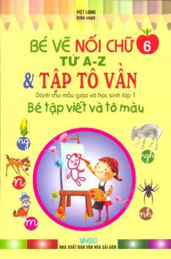Bé Tập Viết Và Tô Màu Dành Cho Mẫu Giáo Và Học Sinh Lớp 1 - Tập 6: Bé Vẽ Nối Chữ Từ A-Z & Tập Tô Vần