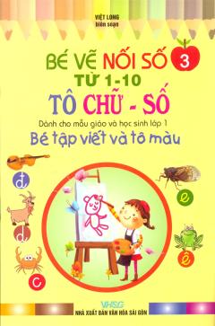 Bé Tập Viết Và Tô Màu Dành Cho Mẫu Giáo Và Học Sinh Lớp 1  - Tập 3: Bé Vẽ Nối Số Từ 1-10 & Tô Chữ - Số