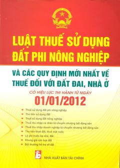 Luật Thuế Sử Dụng Đất Phi Nông Nghiệp Và Các Quy Định Mới Nhất Về Thuế Đối Với Đất Đai, Nhà Ở  - Có Hiệu Lực Thi Hành Từ Ngày 01/01/2012