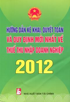 Hướng Dẫn Kê Khai, Quyết Toán Và Quy Định Mới Nhất Về Thuế Thu Nhập Doanh Nghiệp 2012