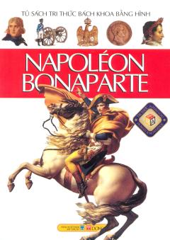 Napoléon Bonaparte - Tủ Sách Tri Thức Bách Khoa Bằng Hình (Bìa Mềm)