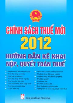 Chính Sách Thuế Mới 2012 - Hướng Dẫn Kê Khai, Nộp, Quyết Toán Thuế