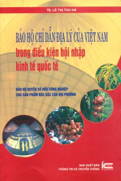 Bảo Hộ Chỉ Dẫn Địa Lý Của Việt Nam Trong Điều Kiện Hội Nhập Kinh Tế Quốc Tế