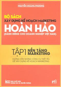 Bộ Sách Xây Dựng Kế Hoạch Marketing Hoàn Hảo (Dành Riêng Cho Doanh Nghiệp Việt Nam) - Tập 1: Nền Tảng Marketing - Hướng Dẫn Những Công Cụ Thiết Yếu Để Xây Dựng Kế Hoạch Marketing