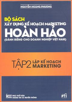 Bộ Sách Xây Dựng Kế Hoạch Marketing Hoàn Hảo (Dành Riêng Cho Doanh Nghiệp Việt Nam) - Tập 2: Lập Kế Hoạch Marketing