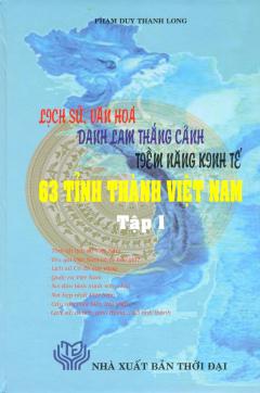 Lịch Sử, Văn Hóa, Danh Lam Thắng Cảnh, Tiềm Năng Kinh Tế 63 Tỉnh Thành Việt Nam (Bộ 2 Tập)