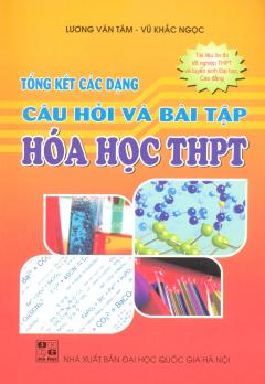 Tổng Kết Các Dạng Câu Hỏi Và Bài Tập Hóa Học THPT (Tài Liệu Ôn Thi Tốt Nghiệp THPT Và Tuyển Sinh Đại Học, Cao Đẳng)