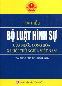 Tìm Hiểu Bộ Luật Hình Sự Của Nước Cộng Hòa Xã Hội Chủ Nghĩa Việt Nam (Đã Được Sửa Đổi, Bổ Sung)