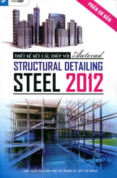 Thiết Kế Kết Cấu Thép Với Autocad Structural Detailing - Steel 2012 - Tập 1