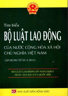 Tìm Hiểu Bộ Luật Lao Động Của Nước Cộng Hòa Xã Hội Chủ Nghĩa Việt Nam (Áp Dụng Từ 01-5-2013)