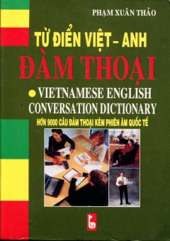 Từ Điển Việt - Anh Đàm Thoại (Hơn 9000 Câu Đàm Thoại Kèm Phiên Âm Quốc Tế)