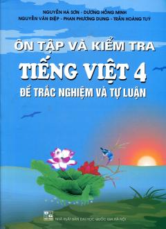 Ôn Tập Và Kiểm Tra Tiếng Việt 4 (Đề Trắc nghiệm Và Tự Luận)