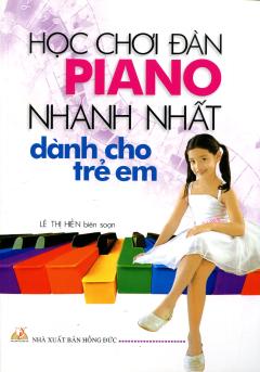 Học Chơi Đàn Piano Nhanh Nhất Dành Cho Trẻ Em - Tái bản 09/11/2011