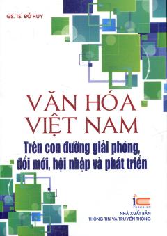 Văn Hóa Việt Nam - Trên Con Đường Giải Phóng, Đổi Mới, Hội Nhập Và Phát Triển