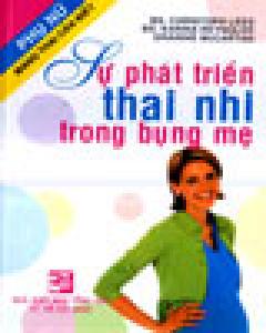 Sự Phát Triển Thai Nhi Trong Bụng Mẹ (Phụ Nữ Mang Thai Cần Biết)