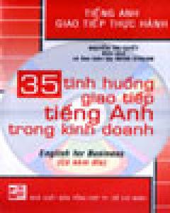 35 Tình Huống Giao Tiếp Tiếng Anh Trong Kinh Doanh - Tiếng Anh Giao Tiếp Thực Hành (Có Kèm Đĩa CD)