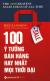 100 Ý Tưởng Bán Hàng Hay Nhất Mọi Thời Đại (Tái Bản 2019)